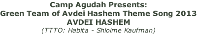 Camp Agudah Presents:  Green Team of Avdei Hashem Theme Song 2013 AVDEI HASHEM  (TTTO: Habita - Shloime Kaufman)